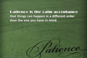 Patience is the calm acceptance that things can happen in a different ...