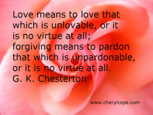 Love means to love that which is unlovable, or it is no virtue at all ...