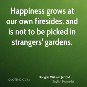 Happiness grows at our own firesides, and is not to be picked in ...