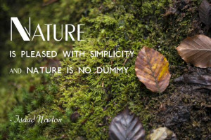 Nature is pleased with simplicity. And nature is no dummy. Isaac ...