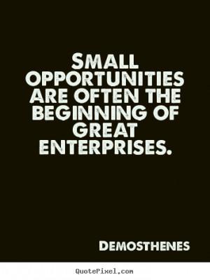 ... the beginning of great enterprises. Demosthenes great success sayings