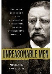 Teddy Roosevelt And The Republican Rebels Who Brought Us Progressivism