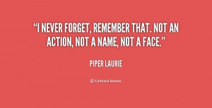 never forget, remember that. Not an action, not a name, not a face ...