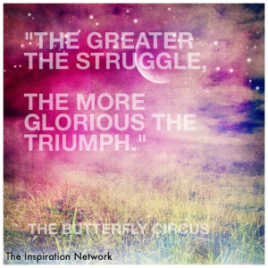 The greater the struggle, the more glorious the triumph