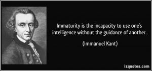 Immaturity is the incapacity to use one's intelligence without the ...