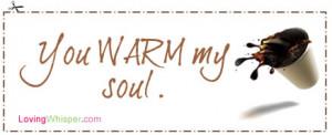 You WARM my soul.