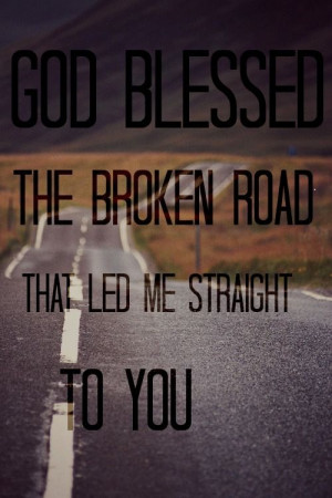God Blessed the broken road that led me straight to you!