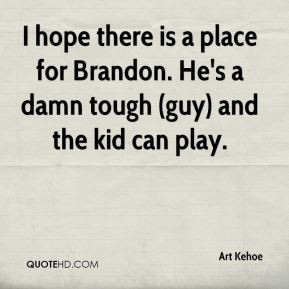 hope there is a place for Brandon. He's a damn tough (guy) and the ...