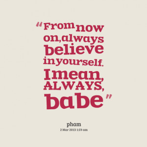 Quotes Picture: from now on, always believe in yourself i mean, always ...
