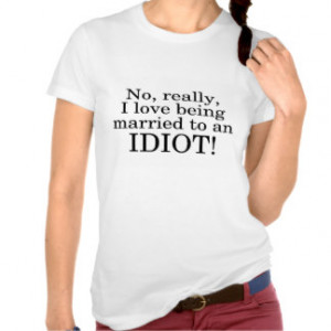 No Really I Love Being Married To An Idiot Tee Shirts