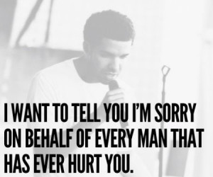 ... to tell you I'm sorry on behalf of every man that has ever hurt you