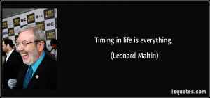 Timing in life is everything. - Leonard Maltin