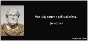 Man is by nature a political animal. - Aristotle