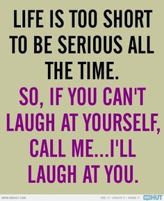 Life is too short to be serious all the time. So, if you can't laugh ...