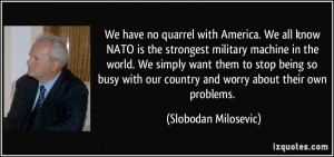 We have no quarrel with America. We all know NATO is the strongest ...