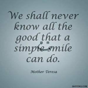 ... never know all the good that a simple smile can do.