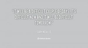 difficult couple of days. It's difficult now and it will be difficult ...