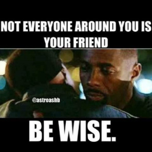Not everyone around you is your friend..