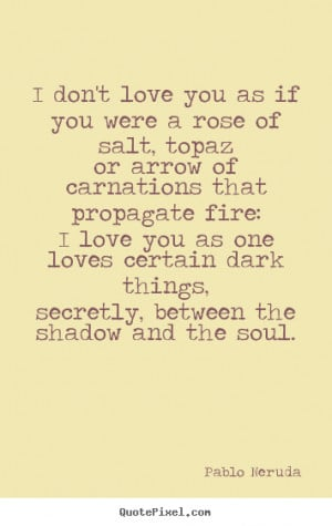 ... love you as if you were a rose of salt,.. Pablo Neruda love quotes