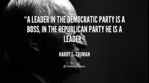 ... Democratic Party is a boss, in the Republican Party he is a leader