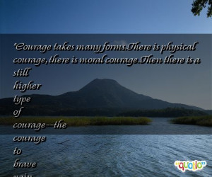Courage takes many forms. There is physical courage, there is moral ...