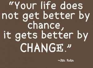 Your life does not get better by chance, it gets better by change. Jim ...