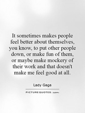 people feel better about themselves, you know, to put other people ...