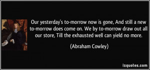 Our yesterday's to-morrow now is gone, And still a new to-morrow does ...