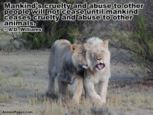 ... not cease until mankind ceases cruelty and abuse to other animals