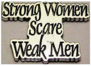 Strong Women Scare Weak Men.
