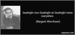 ... stars Goodnight air Goodnight noises everywhere. - Margaret Wise Brown