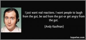 ... the gut, be sad from the gut-or get angry from the gut. - Andy Kaufman
