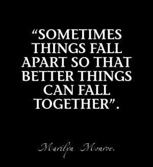 Sometimes things fall apart so that better things can fall together ...
