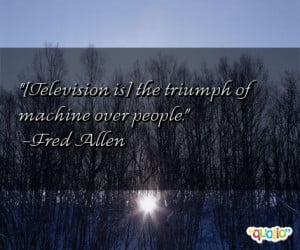 Television is] the triumph of machine over people .