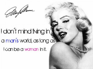 ... in a man's world as long as I can be a woman in it. - Marilyn Monroe