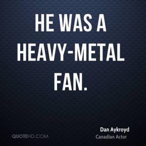 Dan Aykroyd - He was a heavy-metal fan.