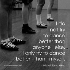 And its not just dance. Everything i do i never try to do better then ...