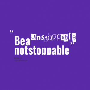 Quotes About: Unstoppable