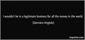 ... legitimate business for all the money in the world. - Gennaro Angiulo