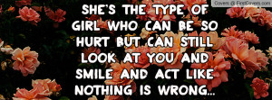 She's the type of girl who can be so hurt but can still look at you ...
