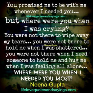 you promised me to be with me whenever i needed you but where were you ...