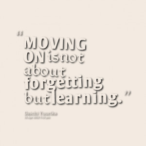 Quotes Picture: moving on is not about forgetting but learning