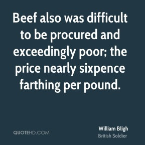 William Bligh - Beef also was difficult to be procured and exceedingly ...