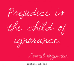 Prejudice is the child of ignorance. Samuel Hoffenstein greatest ...
