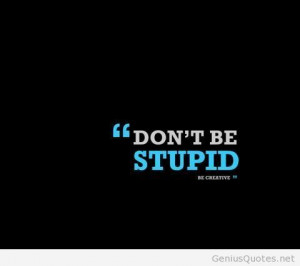 Never be stupid