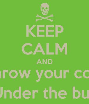KEEP CALM AND Don't throw your coworker Under the bus