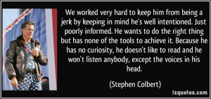 ... won't listen anybody, except the voices in his head. - Stephen Colbert