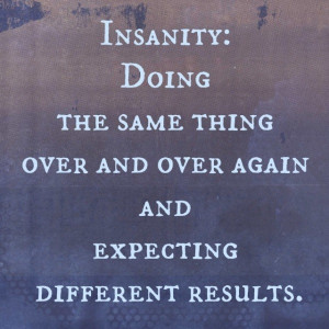 """As Albert Einstein wisely stated, """"Insanity is doing the same thing ..."""