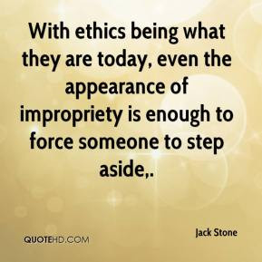 With ethics being what they are today, even the appearance of ...