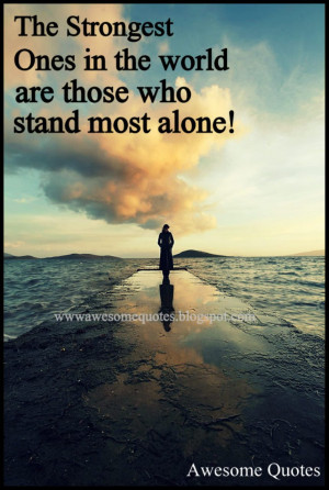 the strongest ones in the world are those who stand most alone